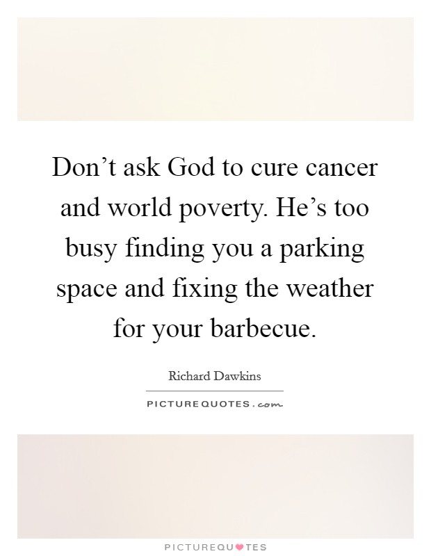 Don't ask God to cure cancer and world poverty. He's too busy finding you a parking space and fixing the weather for your barbecue Picture Quote #1