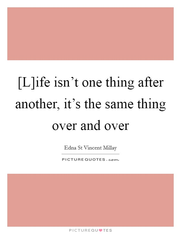 [L]ife isn't one thing after another, it's the same thing over and over Picture Quote #1