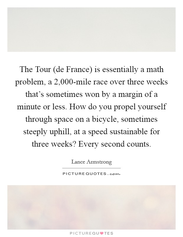 The Tour (de France) is essentially a math problem, a 2,000-mile race over three weeks that's sometimes won by a margin of a minute or less. How do you propel yourself through space on a bicycle, sometimes steeply uphill, at a speed sustainable for three weeks? Every second counts Picture Quote #1