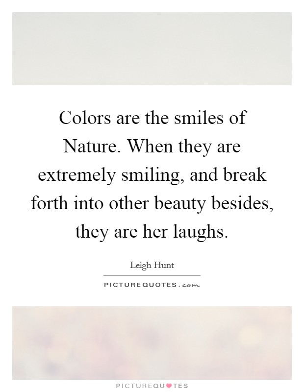 Colors are the smiles of Nature. When they are extremely smiling, and break forth into other beauty besides, they are her laughs Picture Quote #1