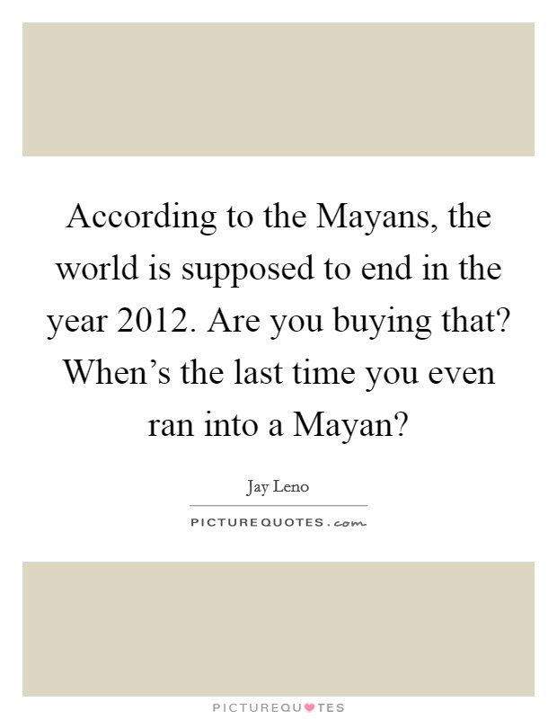 According to the Mayans, the world is supposed to end in the year 2012. Are you buying that? When's the last time you even ran into a Mayan? Picture Quote #1