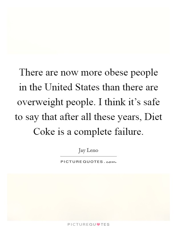 There are now more obese people in the United States than there are overweight people. I think it's safe to say that after all these years, Diet Coke is a complete failure Picture Quote #1