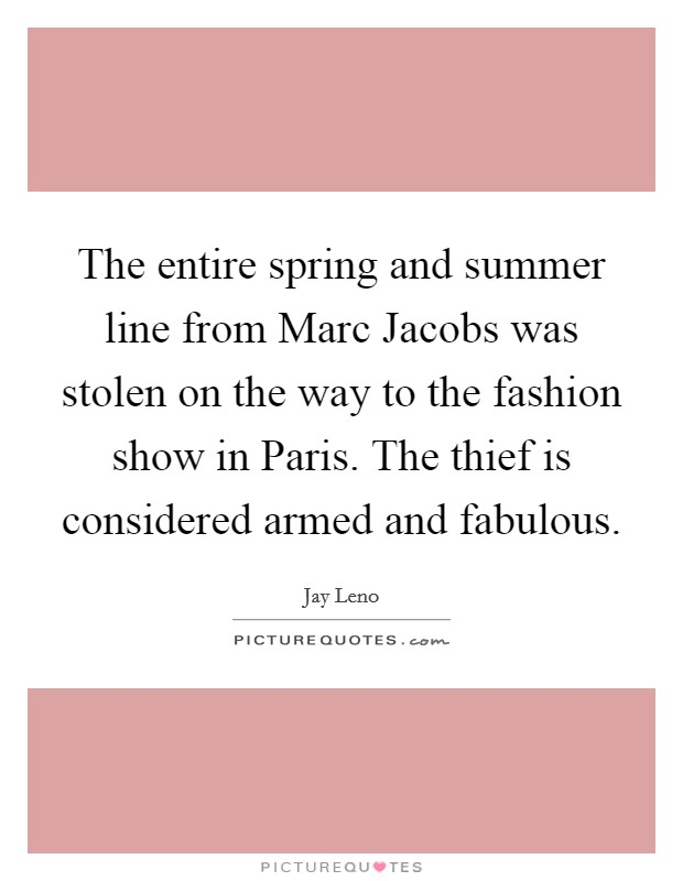 The entire spring and summer line from Marc Jacobs was stolen on the way to the fashion show in Paris. The thief is considered armed and fabulous Picture Quote #1