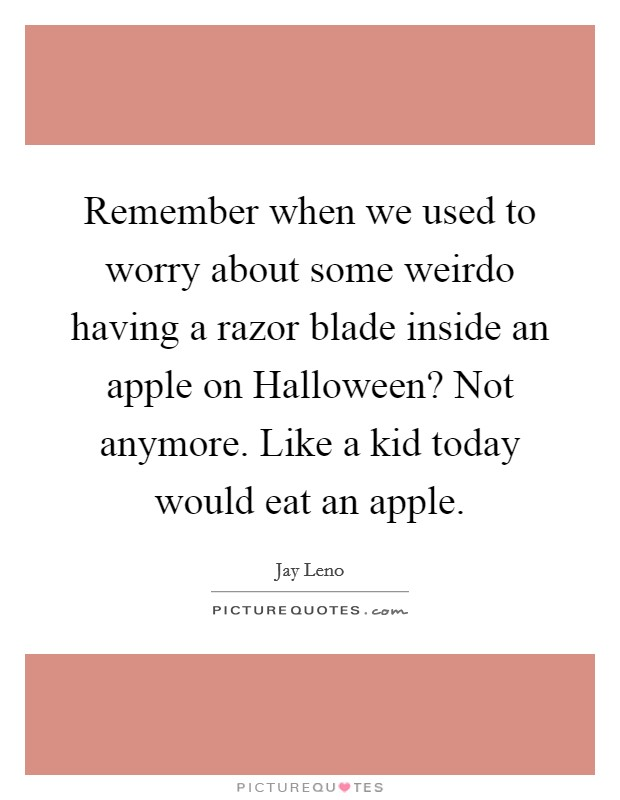 Remember when we used to worry about some weirdo having a razor blade inside an apple on Halloween? Not anymore. Like a kid today would eat an apple Picture Quote #1
