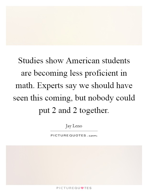 Studies show American students are becoming less proficient in math. Experts say we should have seen this coming, but nobody could put 2 and 2 together Picture Quote #1