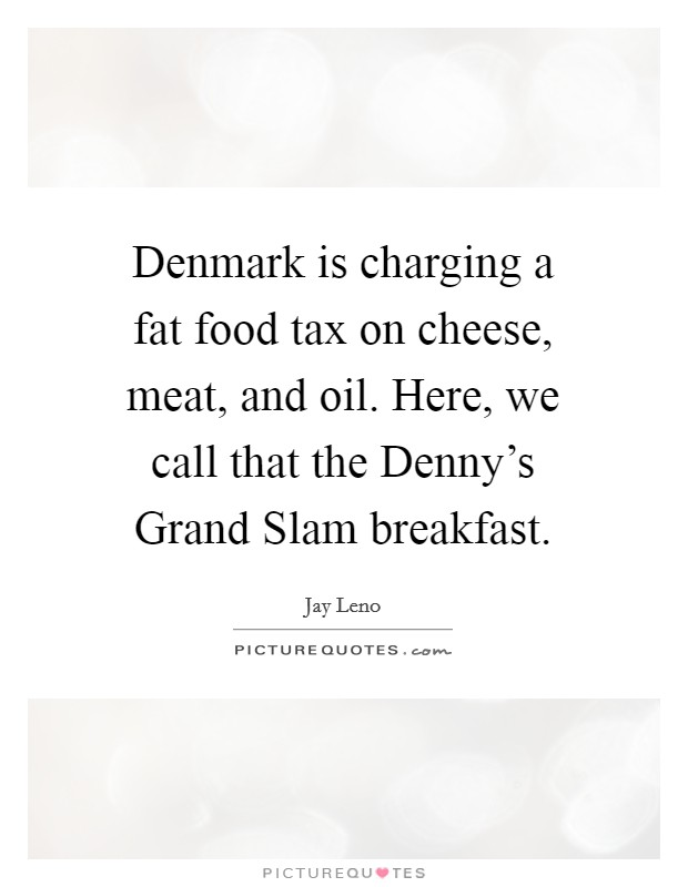 Denmark is charging a fat food tax on cheese, meat, and oil. Here, we call that the Denny's Grand Slam breakfast Picture Quote #1