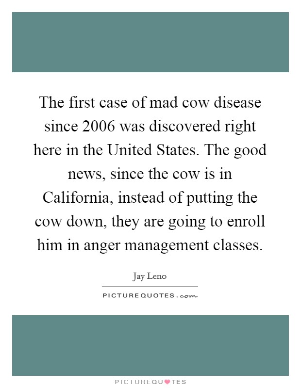 The first case of mad cow disease since 2006 was discovered right here in the United States. The good news, since the cow is in California, instead of putting the cow down, they are going to enroll him in anger management classes Picture Quote #1