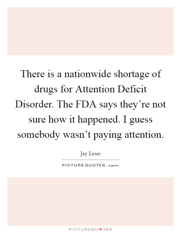 There is a nationwide shortage of drugs for Attention Deficit Disorder. The FDA says they're not sure how it happened. I guess somebody wasn't paying attention Picture Quote #1