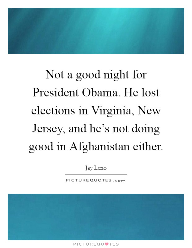 Not a good night for President Obama. He lost elections in Virginia, New Jersey, and he's not doing good in Afghanistan either Picture Quote #1