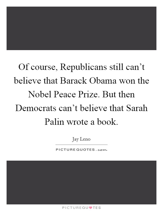 Of course, Republicans still can't believe that Barack Obama won the Nobel Peace Prize. But then Democrats can't believe that Sarah Palin wrote a book Picture Quote #1