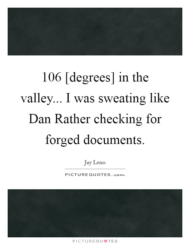 106 [degrees] in the valley... I was sweating like Dan Rather checking for forged documents Picture Quote #1