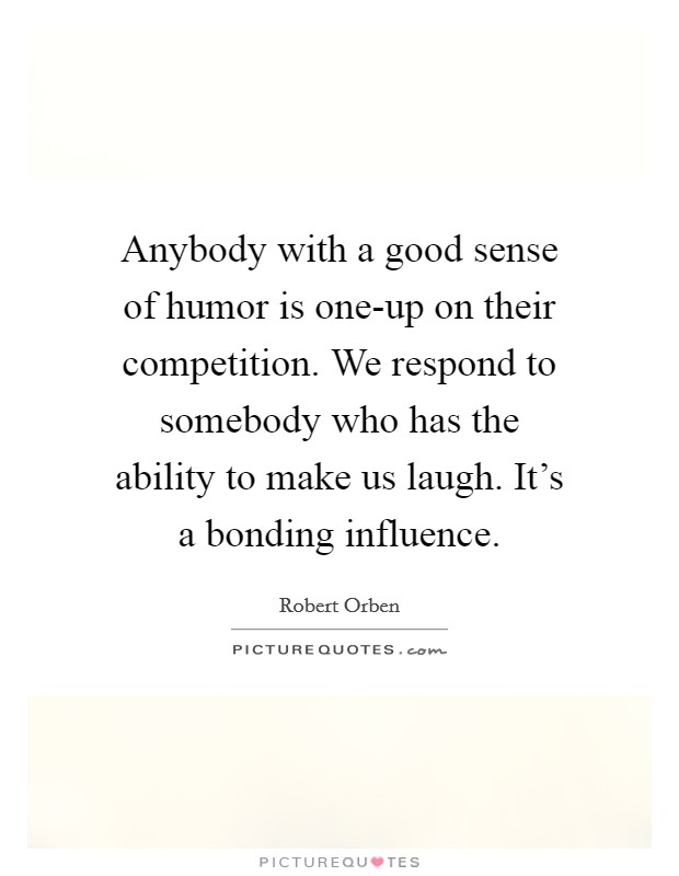 Anybody with a good sense of humor is one-up on their competition. We respond to somebody who has the ability to make us laugh. It's a bonding influence Picture Quote #1