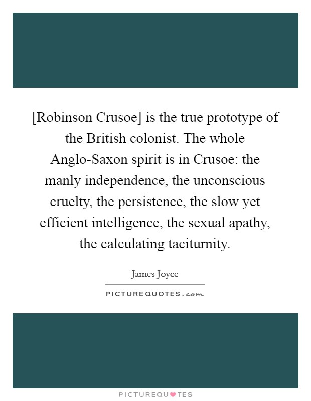 [Robinson Crusoe] is the true prototype of the British colonist. The whole Anglo-Saxon spirit is in Crusoe: the manly independence, the unconscious cruelty, the persistence, the slow yet efficient intelligence, the sexual apathy, the calculating taciturnity Picture Quote #1