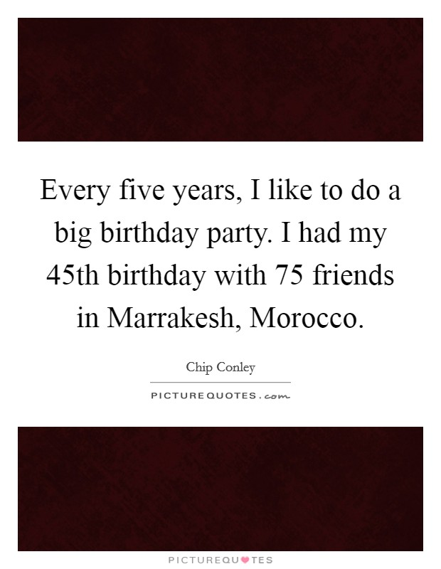 Every five years, I like to do a big birthday party. I had my 45th birthday with 75 friends in Marrakesh, Morocco Picture Quote #1