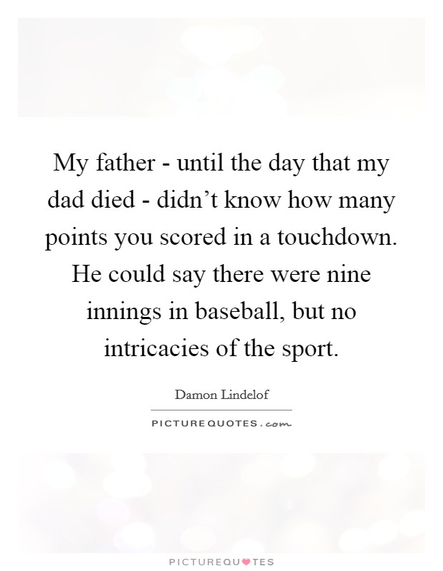 My father - until the day that my dad died - didn't know how many points you scored in a touchdown. He could say there were nine innings in baseball, but no intricacies of the sport Picture Quote #1