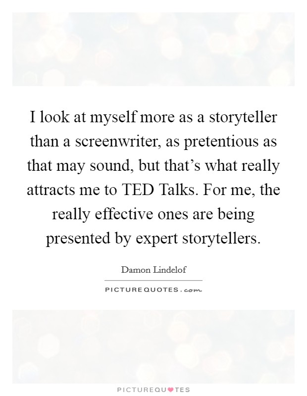 I look at myself more as a storyteller than a screenwriter, as pretentious as that may sound, but that's what really attracts me to TED Talks. For me, the really effective ones are being presented by expert storytellers Picture Quote #1