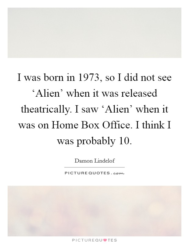 I was born in 1973, so I did not see 'Alien' when it was released theatrically. I saw 'Alien' when it was on Home Box Office. I think I was probably 10 Picture Quote #1