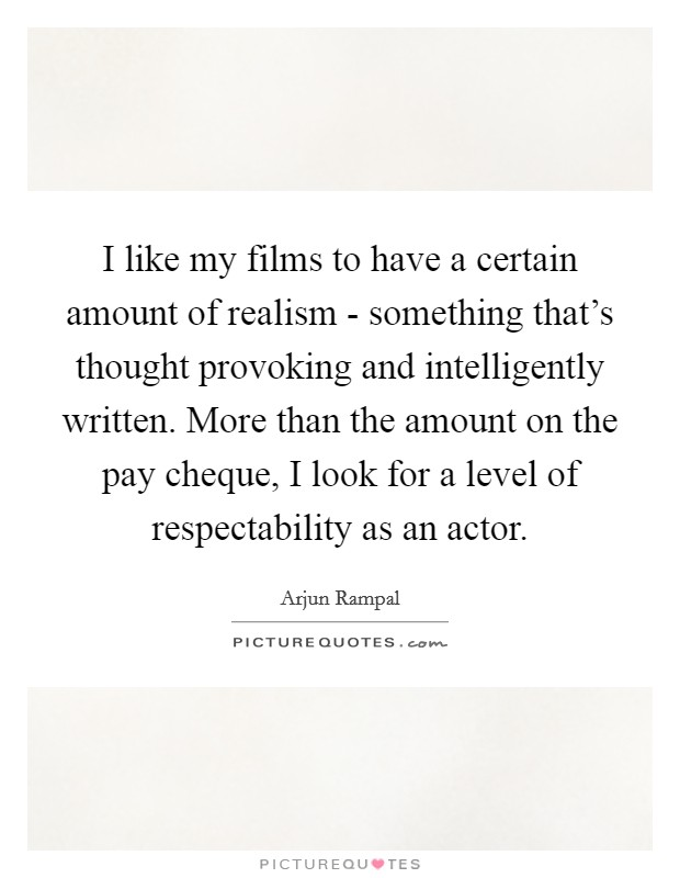 I like my films to have a certain amount of realism - something that's thought provoking and intelligently written. More than the amount on the pay cheque, I look for a level of respectability as an actor Picture Quote #1