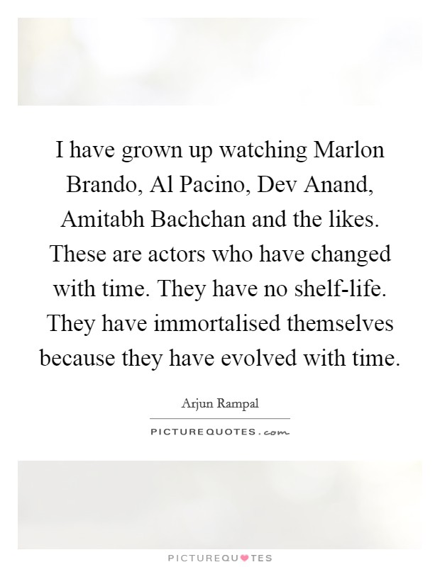 I have grown up watching Marlon Brando, Al Pacino, Dev Anand, Amitabh Bachchan and the likes. These are actors who have changed with time. They have no shelf-life. They have immortalised themselves because they have evolved with time Picture Quote #1
