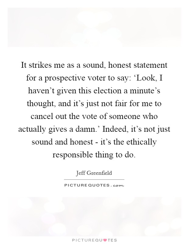 It strikes me as a sound, honest statement for a prospective voter to say: 'Look, I haven't given this election a minute's thought, and it's just not fair for me to cancel out the vote of someone who actually gives a damn.' Indeed, it's not just sound and honest - it's the ethically responsible thing to do Picture Quote #1