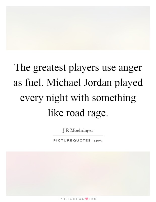 The greatest players use anger as fuel. Michael Jordan played every night with something like road rage Picture Quote #1