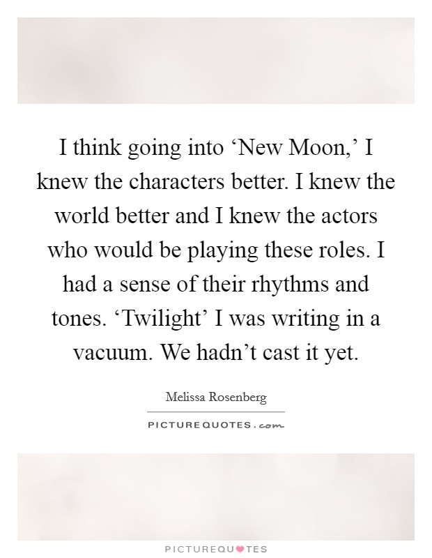 I think going into 'New Moon,' I knew the characters better. I knew the world better and I knew the actors who would be playing these roles. I had a sense of their rhythms and tones. 'Twilight' I was writing in a vacuum. We hadn't cast it yet Picture Quote #1