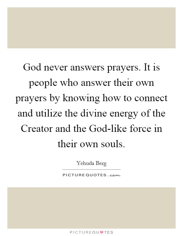 God never answers prayers. It is people who answer their own prayers by knowing how to connect and utilize the divine energy of the Creator and the God-like force in their own souls Picture Quote #1