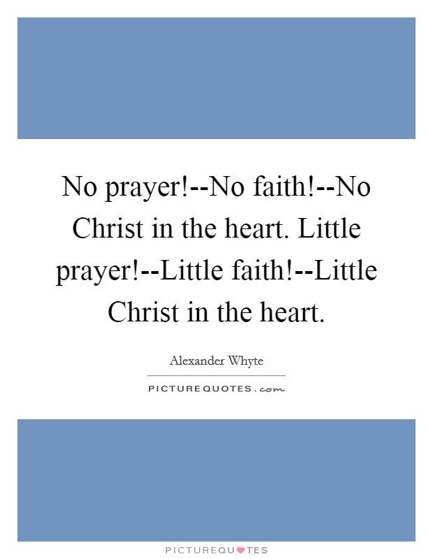 No prayer!--No faith!--No Christ in the heart. Little prayer!--Little faith!--Little Christ in the heart Picture Quote #1