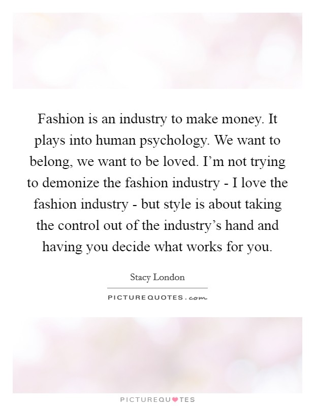 Fashion is an industry to make money. It plays into human psychology. We want to belong, we want to be loved. I'm not trying to demonize the fashion industry - I love the fashion industry - but style is about taking the control out of the industry's hand and having you decide what works for you Picture Quote #1