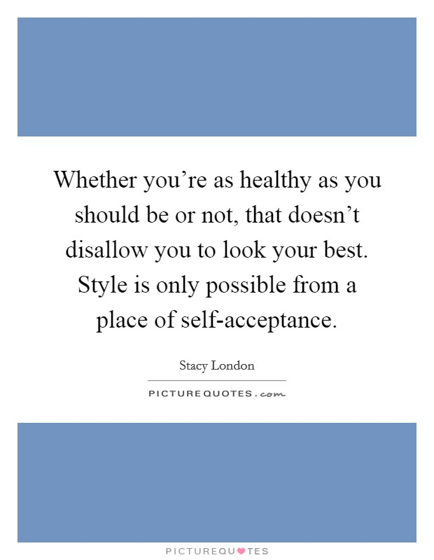 Whether you're as healthy as you should be or not, that doesn't disallow you to look your best. Style is only possible from a place of self-acceptance Picture Quote #1