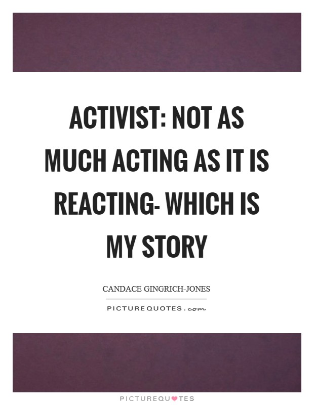 Activist: not as much acting as it is reacting- which is my story Picture Quote #1
