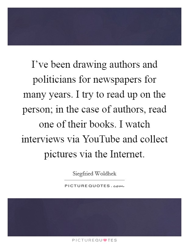 I've been drawing authors and politicians for newspapers for many years. I try to read up on the person; in the case of authors, read one of their books. I watch interviews via YouTube and collect pictures via the Internet Picture Quote #1