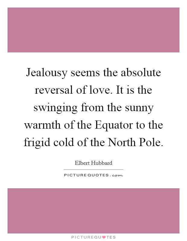 Jealousy seems the absolute reversal of love. It is the swinging from the sunny warmth of the Equator to the frigid cold of the North Pole Picture Quote #1