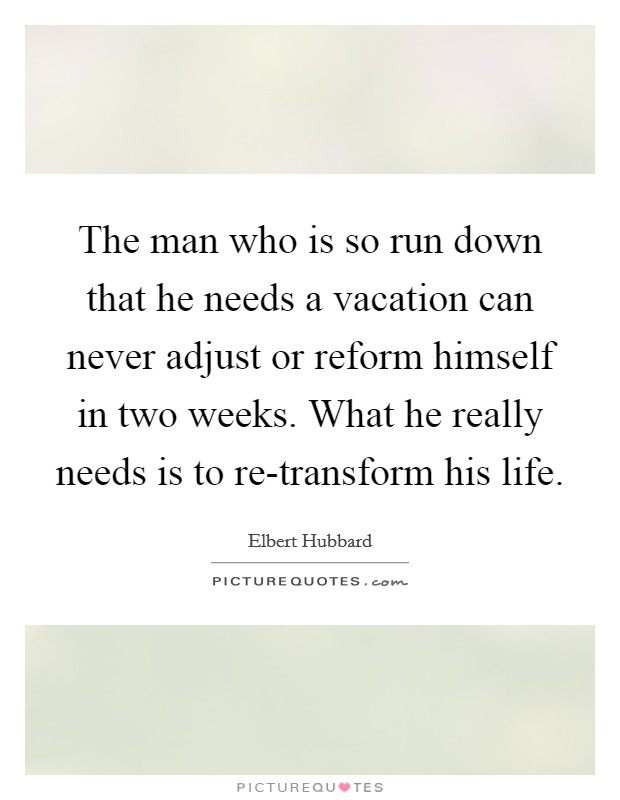 The man who is so run down that he needs a vacation can never adjust or reform himself in two weeks. What he really needs is to re-transform his life Picture Quote #1