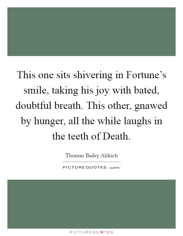 This one sits shivering in Fortune's smile, taking his joy with bated, doubtful breath. This other, gnawed by hunger, all the while laughs in the teeth of Death Picture Quote #1