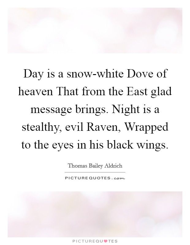 Day is a snow-white Dove of heaven That from the East glad message brings. Night is a stealthy, evil Raven, Wrapped to the eyes in his black wings Picture Quote #1