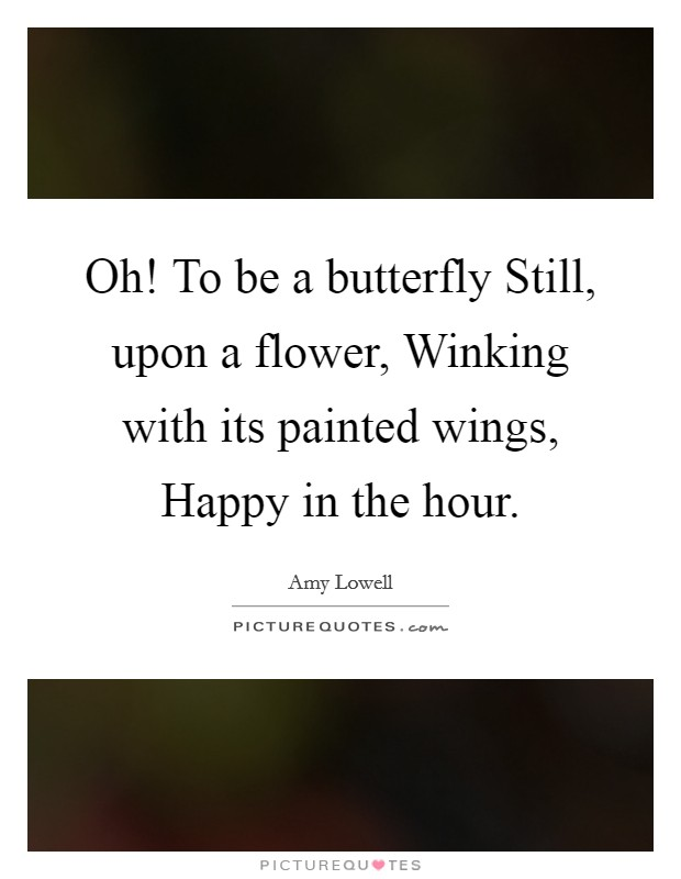Oh! To be a butterfly Still, upon a flower, Winking with its painted wings, Happy in the hour Picture Quote #1