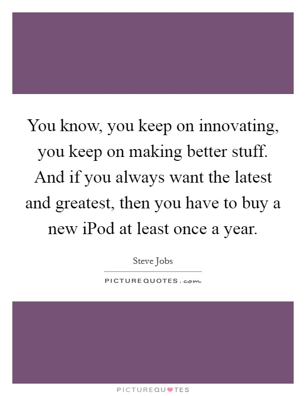 You know, you keep on innovating, you keep on making better stuff. And if you always want the latest and greatest, then you have to buy a new iPod at least once a year Picture Quote #1