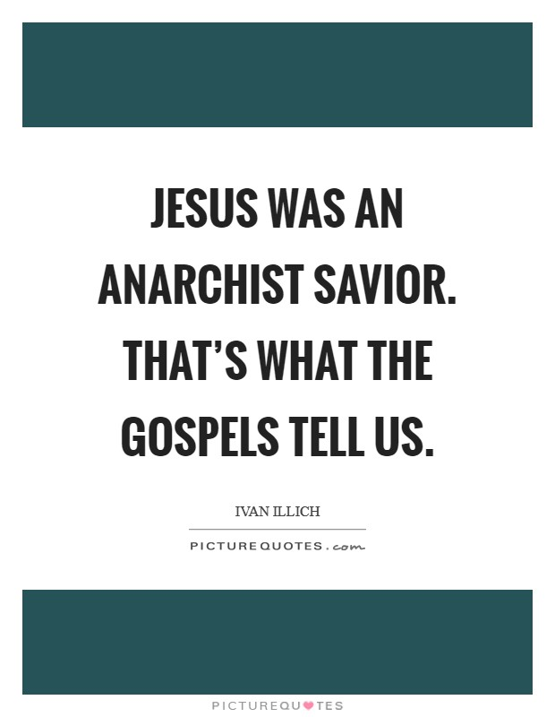 Jesus was an anarchist savior. That's what the Gospels tell us Picture Quote #1