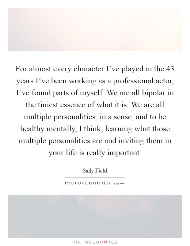 For almost every character I've played in the 43 years I've been working as a professional actor, I've found parts of myself. We are all bipolar in the tiniest essence of what it is. We are all multiple personalities, in a sense, and to be healthy mentally, I think, learning what those multiple personalities are and inviting them in your life is really important Picture Quote #1
