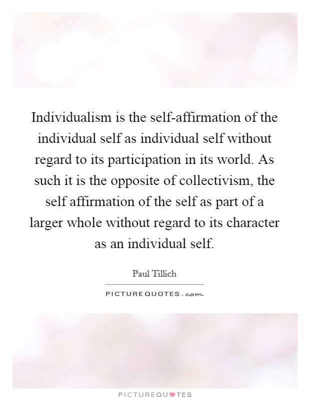 Individualism is the self-affirmation of the individual self as individual self without regard to its participation in its world. As such it is the opposite of collectivism, the self affirmation of the self as part of a larger whole without regard to its character as an individual self Picture Quote #1