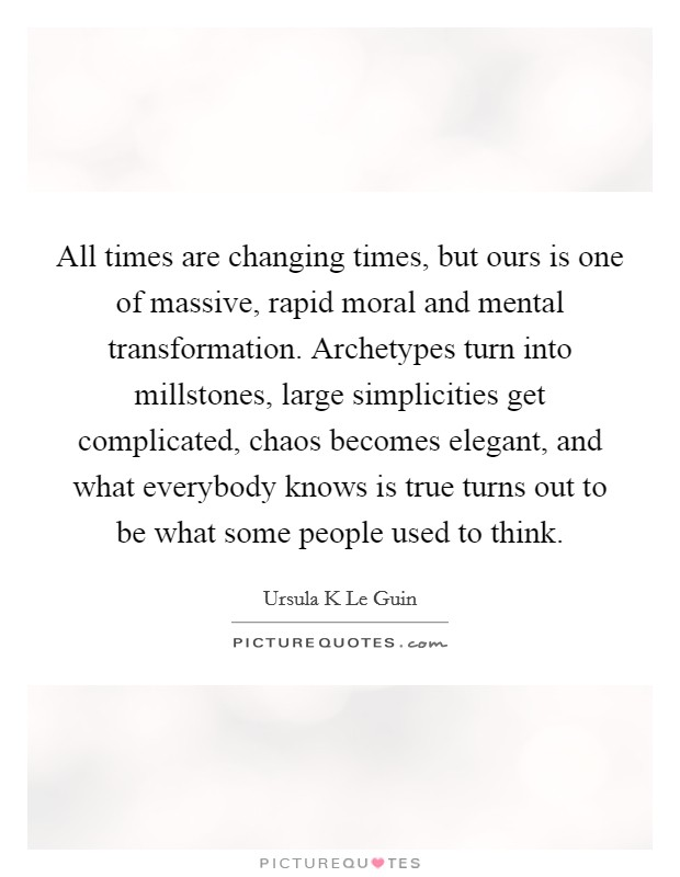 All times are changing times, but ours is one of massive, rapid moral and mental transformation. Archetypes turn into millstones, large simplicities get complicated, chaos becomes elegant, and what everybody knows is true turns out to be what some people used to think Picture Quote #1