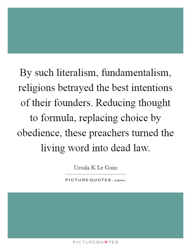 By such literalism, fundamentalism, religions betrayed the best intentions of their founders. Reducing thought to formula, replacing choice by obedience, these preachers turned the living word into dead law Picture Quote #1
