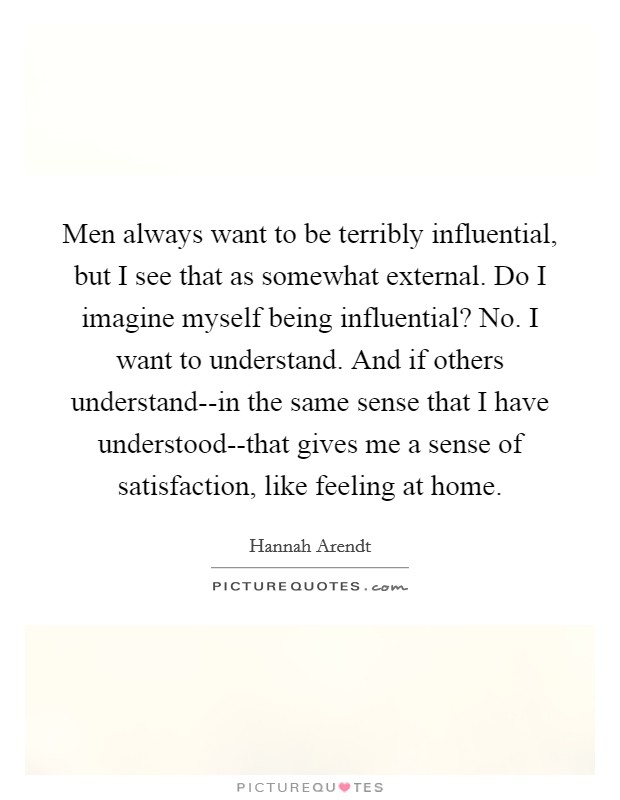 Men always want to be terribly influential, but I see that as somewhat external. Do I imagine myself being influential? No. I want to understand. And if others understand--in the same sense that I have understood--that gives me a sense of satisfaction, like feeling at home Picture Quote #1