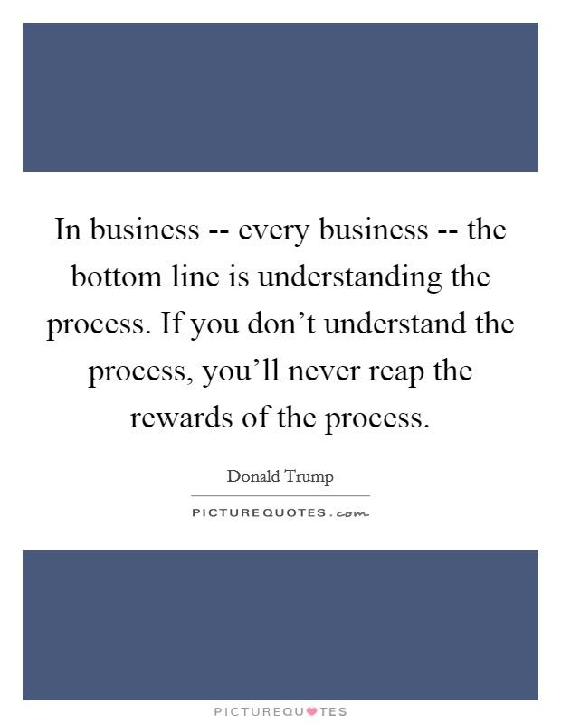In business -- every business -- the bottom line is understanding the process. If you don't understand the process, you'll never reap the rewards of the process Picture Quote #1