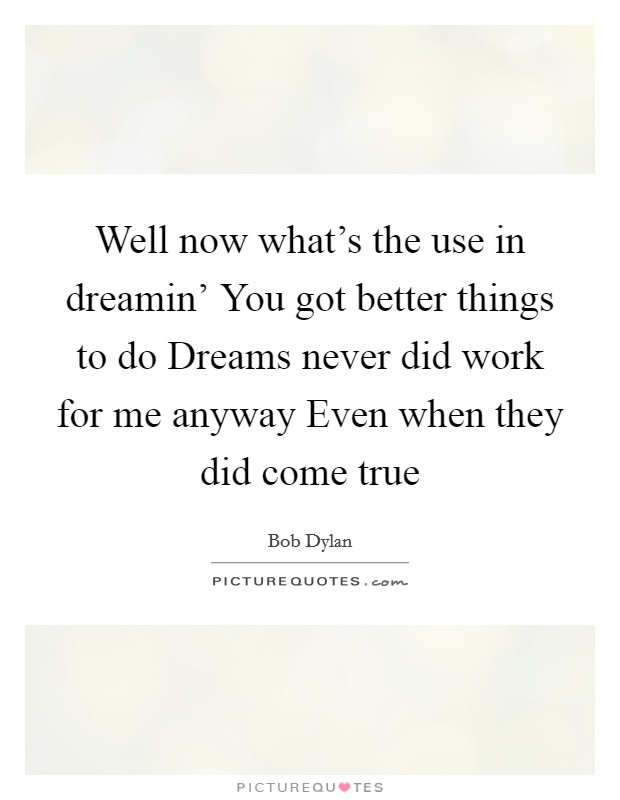 Well now what's the use in dreamin' You got better things to do Dreams never did work for me anyway Even when they did come true Picture Quote #1