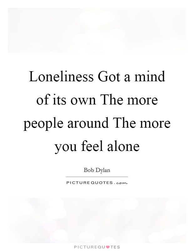Loneliness Got a mind of its own The more people around The more you feel alone Picture Quote #1