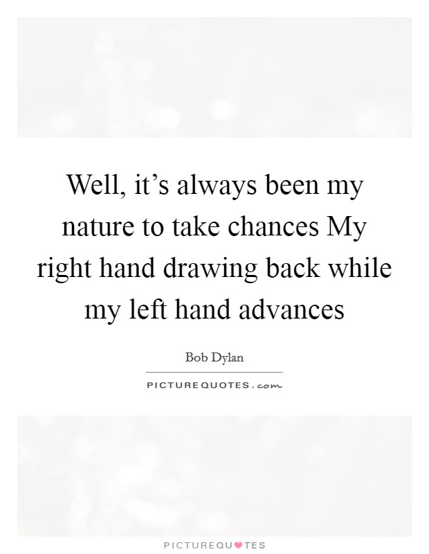 Well, it's always been my nature to take chances My right hand drawing back while my left hand advances Picture Quote #1