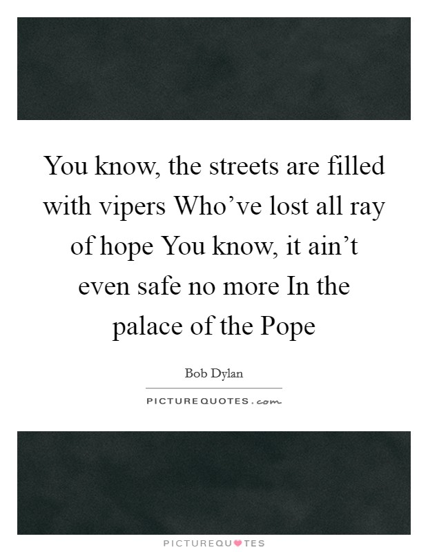 You know, the streets are filled with vipers Who've lost all ray of hope You know, it ain't even safe no more In the palace of the Pope Picture Quote #1