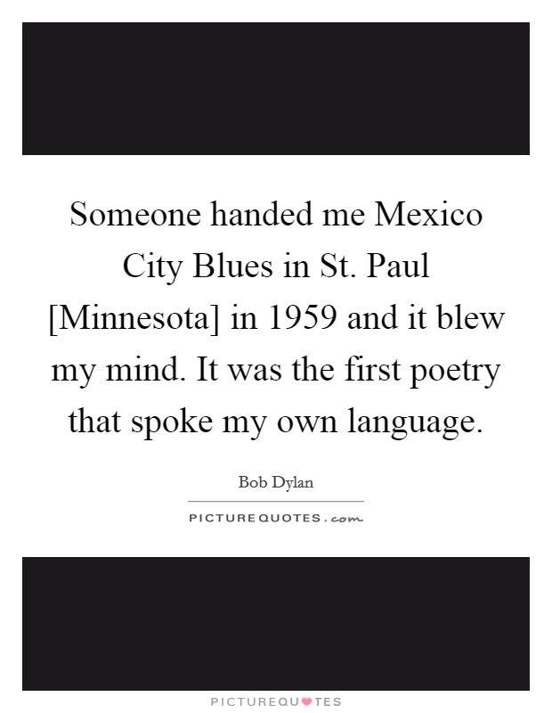 Someone handed me Mexico City Blues in St. Paul [Minnesota] in 1959 and it blew my mind. It was the first poetry that spoke my own language Picture Quote #1